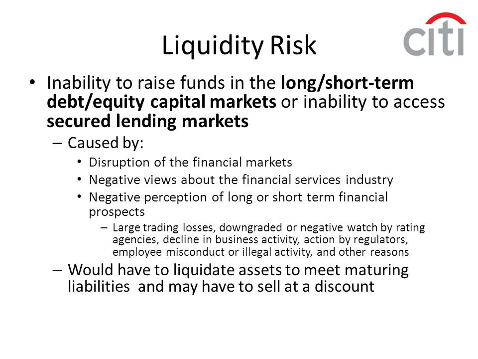 Inability to raise funds in the long/short-term debt/equity capital markets or inability to access secured lending markets – Caused by: Disruption of