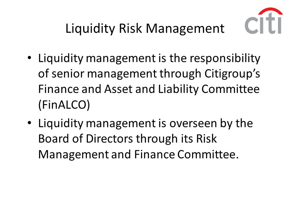 Liquidity Risk Management Liquidity management is the responsibility of senior management through Citigroup's Finance and Asset and Liability Committe