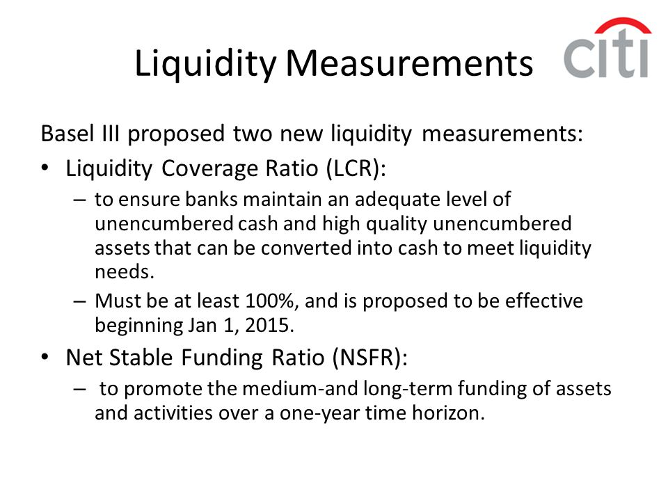 Liquidity Measurements Basel III proposed two new liquidity measurements: Liquidity Coverage Ratio (LCR): – to ensure banks maintain an adequate level