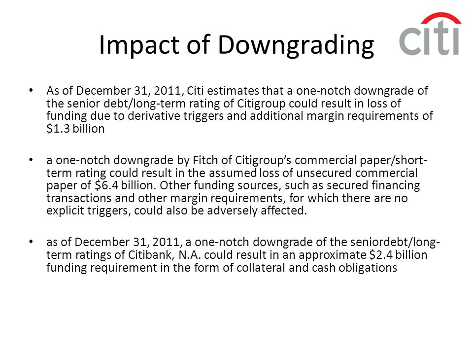Impact of Downgrading As of December 31, 2011, Citi estimates that a one-notch downgrade of the senior debt/long-term rating of Citigroup could result