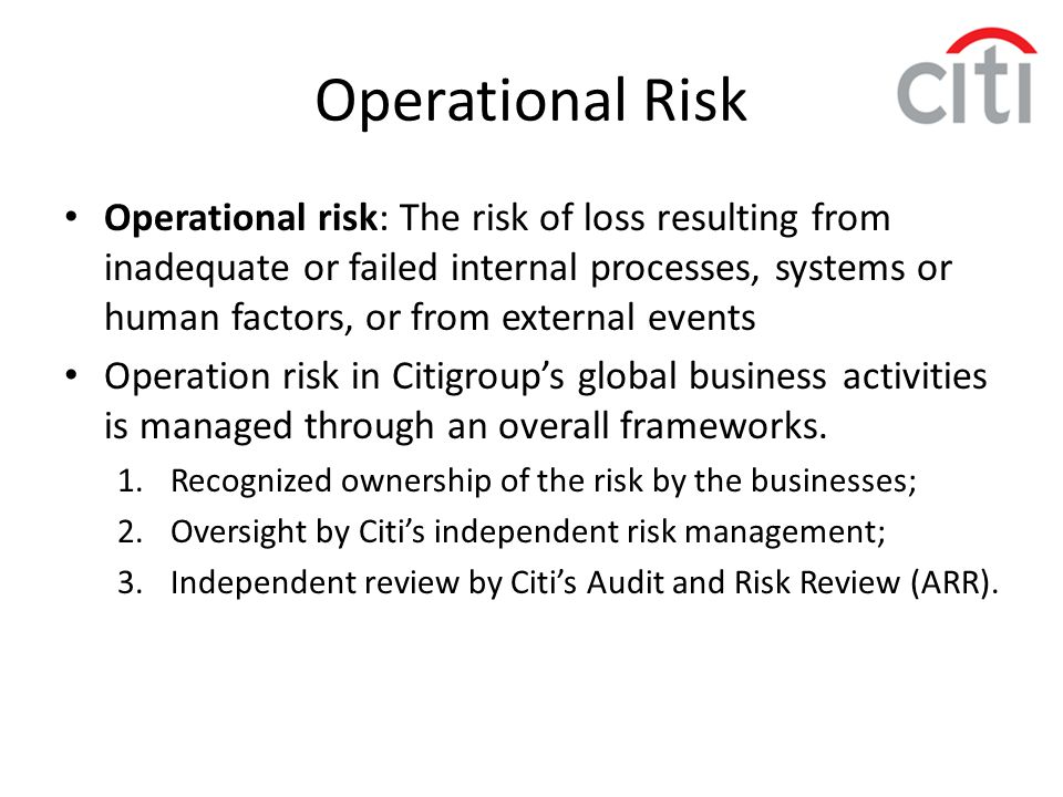 Operational risk: The risk of loss resulting from inadequate or failed internal processes, systems or human factors, or from external events Operation