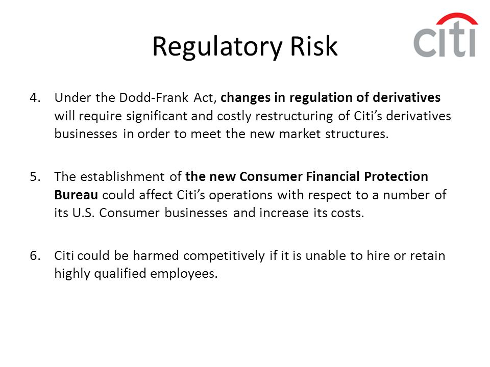 Regulatory Risk 4.Under the Dodd-Frank Act, changes in regulation of derivatives will require significant and costly restructuring of Citi's derivativ