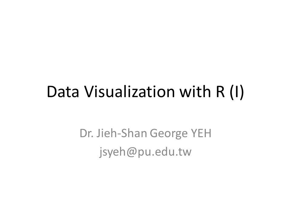 Data Visualization with R (I) Dr. Jieh-Shan George YEH jsyeh@pu.edu.tw