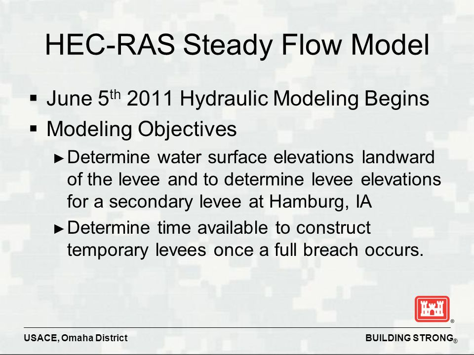 BUILDING STRONG ® USACE, Omaha District HEC-RAS Steady Flow Model  June 5 th 2011 Hydraulic Modeling Begins  Modeling Objectives ► Determine water s