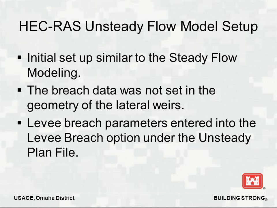 BUILDING STRONG ® USACE, Omaha District  Initial set up similar to the Steady Flow Modeling.  The breach data was not set in the geometry of the lat