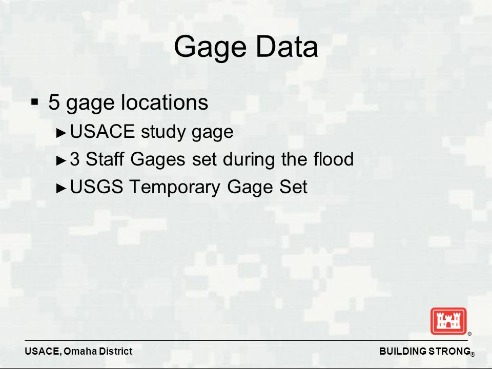 BUILDING STRONG ® USACE, Omaha District Gage Data  5 gage locations ► USACE study gage ► 3 Staff Gages set during the flood ► USGS Temporary Gage Set