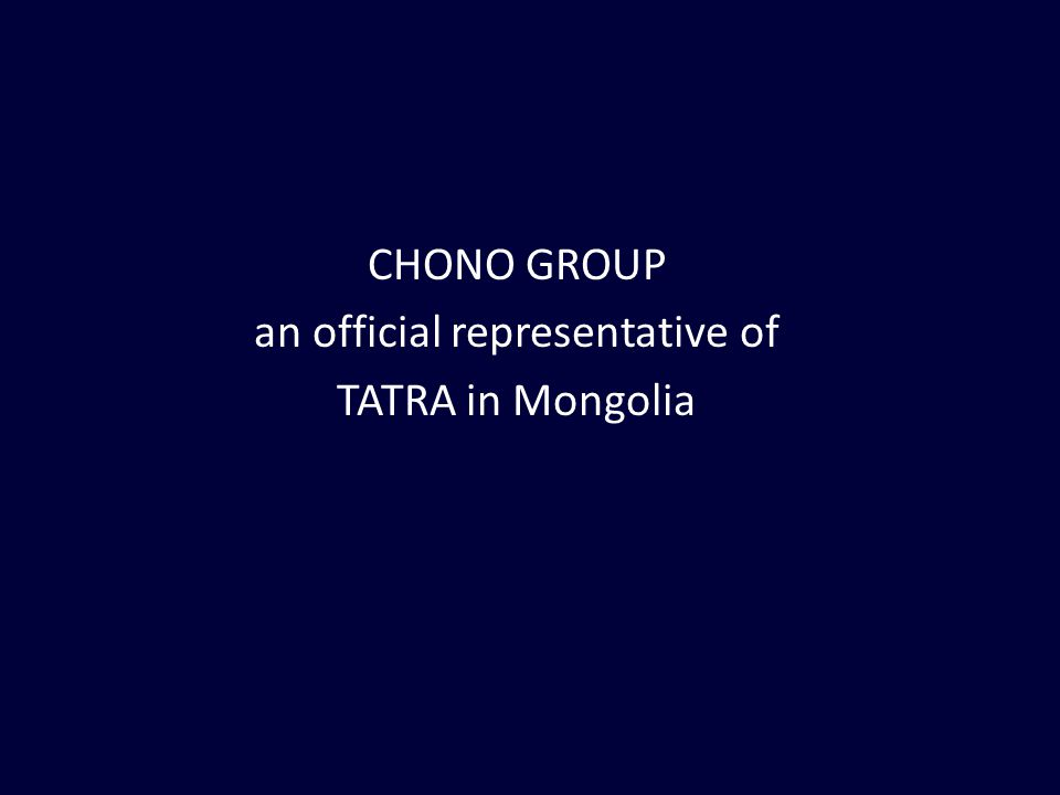 TATRA in Mongolia Since 1977: in Mining, Construction TATRA - The Unbreakable (20-25 years) older Models are still in use Since October 2010: Official Representative in UB Mining: open pit carrier, country roads Defense, Construction, Utilities, Firefighting…