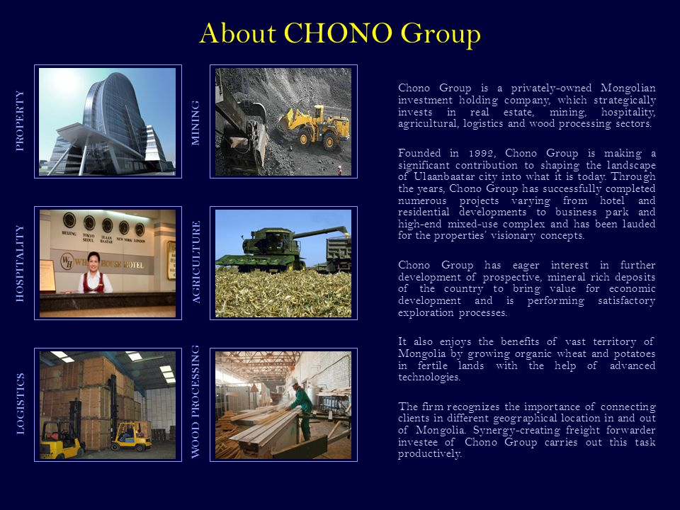 MINING PROPERTY LOGISTICS AGRICULTURE Chono Group is a privately-owned Mongolian investment holding company, which strategically invests in real estate, mining, hospitality, agricultural, logistics and wood processing sectors.