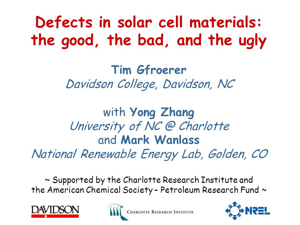 Defects in solar cell materials: the good, the bad, and the ugly Tim Gfroerer Davidson College, Davidson, NC with Yong Zhang University of NC @ Charlotte and Mark Wanlass National Renewable Energy Lab, Golden, CO ~ Supported by the Charlotte Research Institute and the American Chemical Society – Petroleum Research Fund ~