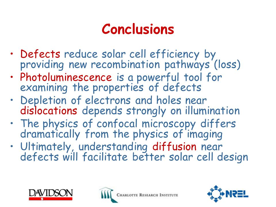 Conclusions Defects reduce solar cell efficiency by providing new recombination pathways (loss) Photoluminescence is a powerful tool for examining the properties of defects Depletion of electrons and holes near dislocations depends strongly on illumination The physics of confocal microscopy differs dramatically from the physics of imaging Ultimately, understanding diffusion near defects will facilitate better solar cell design