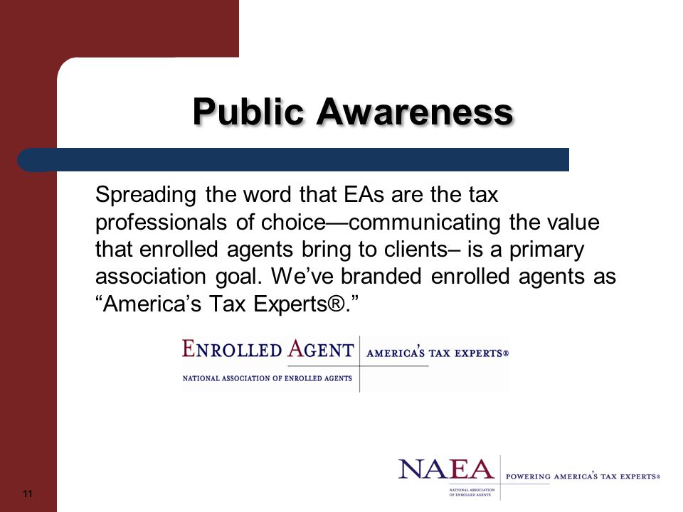 Public Awareness Spreading the word that EAs are the tax professionals of choice—communicating the value that enrolled agents bring to clients– is a primary association goal.