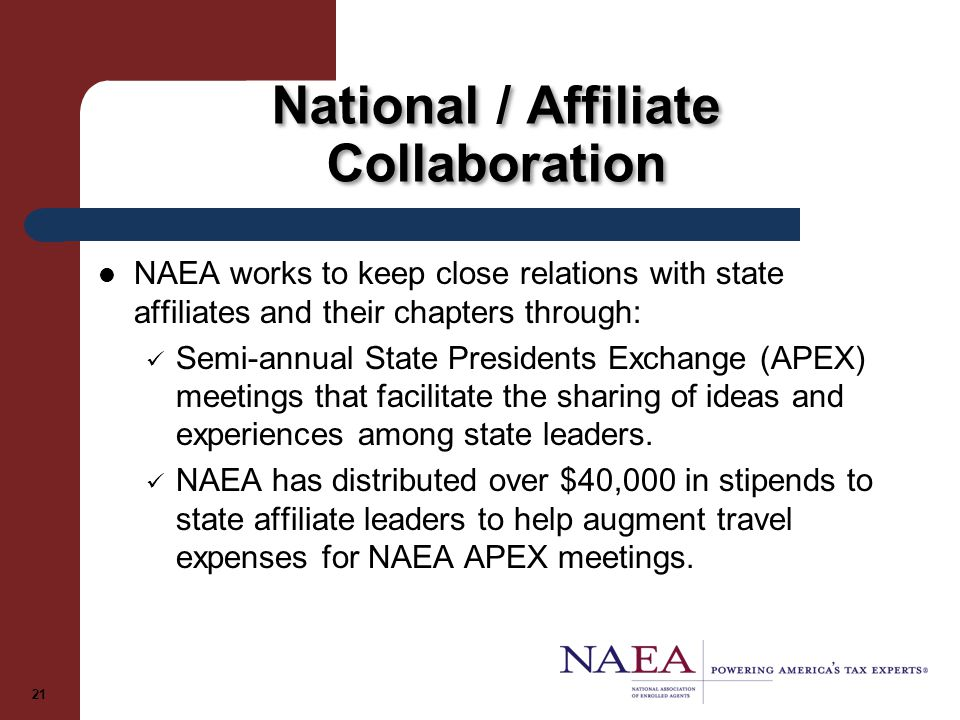 National / Affiliate Collaboration NAEA works to keep close relations with state affiliates and their chapters through: Semi-annual State Presidents Exchange (APEX) meetings that facilitate the sharing of ideas and experiences among state leaders.