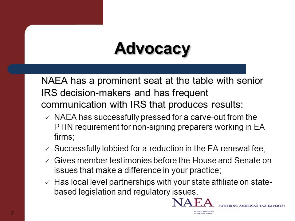Advocacy NAEA has a prominent seat at the table with senior IRS decision-makers and has frequent communication with IRS that produces results: NAEA has successfully pressed for a carve-out from the PTIN requirement for non-signing preparers working in EA firms; Successfully lobbied for a reduction in the EA renewal fee; Gives member testimonies before the House and Senate on issues that make a difference in your practice; Has local level partnerships with your state affiliate on state- based legislation and regulatory issues.