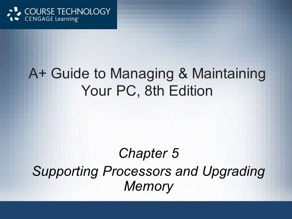 A+ Guide to Managing & Maintaining Your PC, 8th Edition Chapter 5 Supporting Processors and Upgrading Memory
