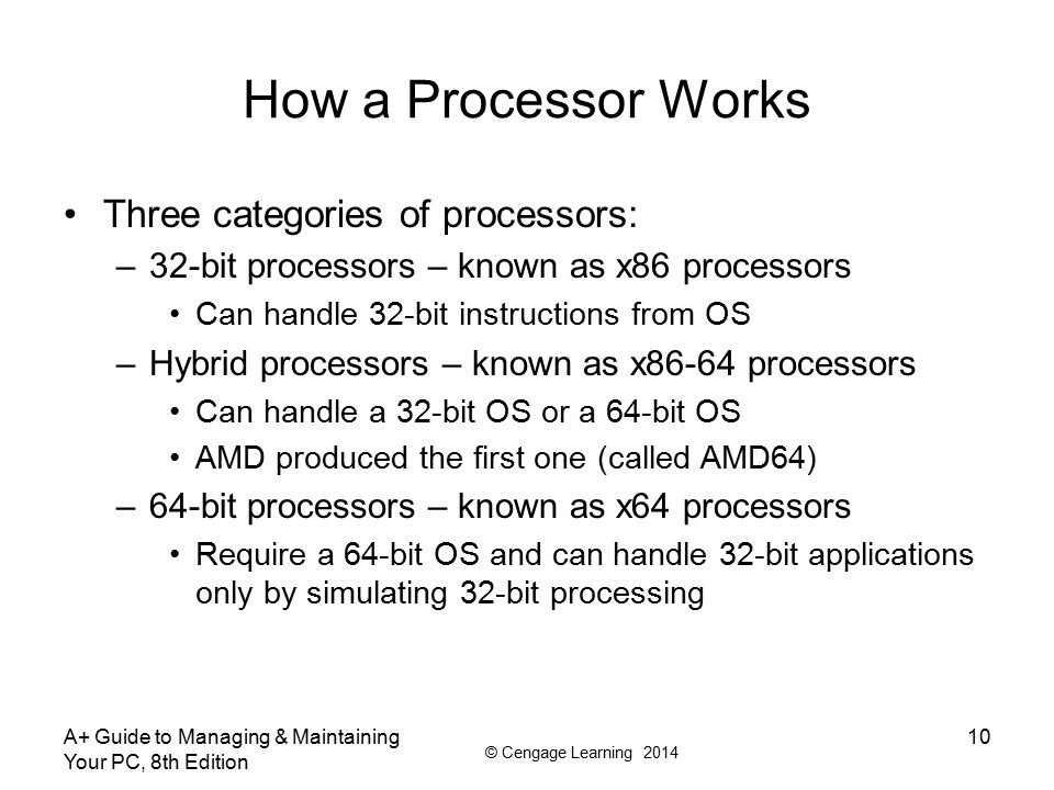© Cengage Learning 2014 How a Processor Works Three categories of processors: –32-bit processors – known as x86 processors Can handle 32-bit instructi