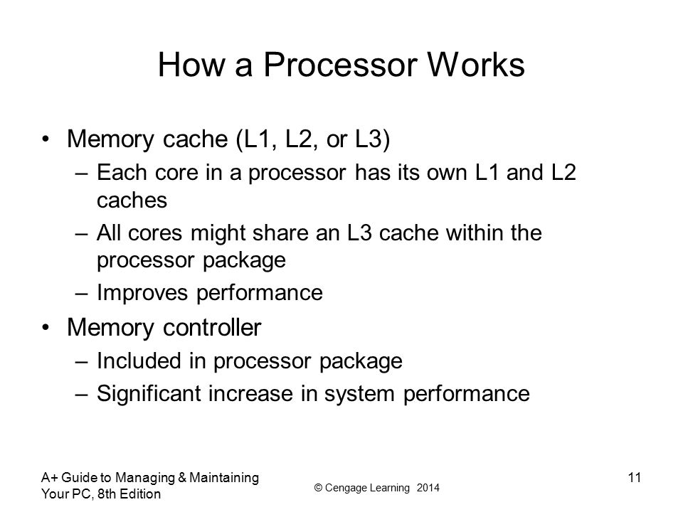 © Cengage Learning 2014 How a Processor Works Memory cache (L1, L2, or L3) –Each core in a processor has its own L1 and L2 caches –All cores might sha