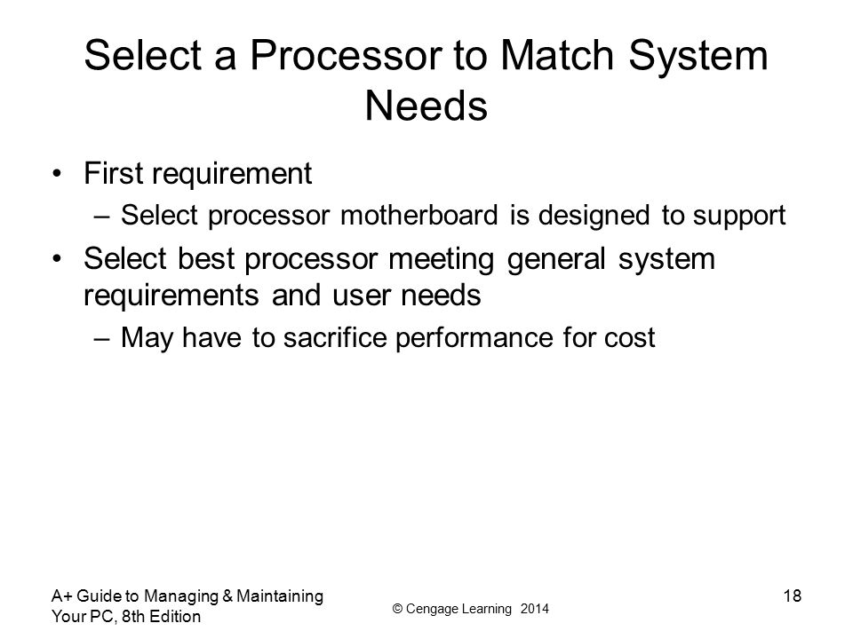© Cengage Learning 2014 A+ Guide to Managing & Maintaining Your PC, 8th Edition 18 Select a Processor to Match System Needs First requirement –Select