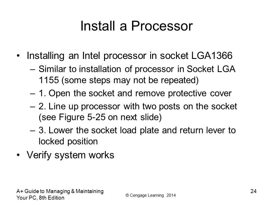 © Cengage Learning 2014 A+ Guide to Managing & Maintaining Your PC, 8th Edition 24 Install a Processor Installing an Intel processor in socket LGA1366