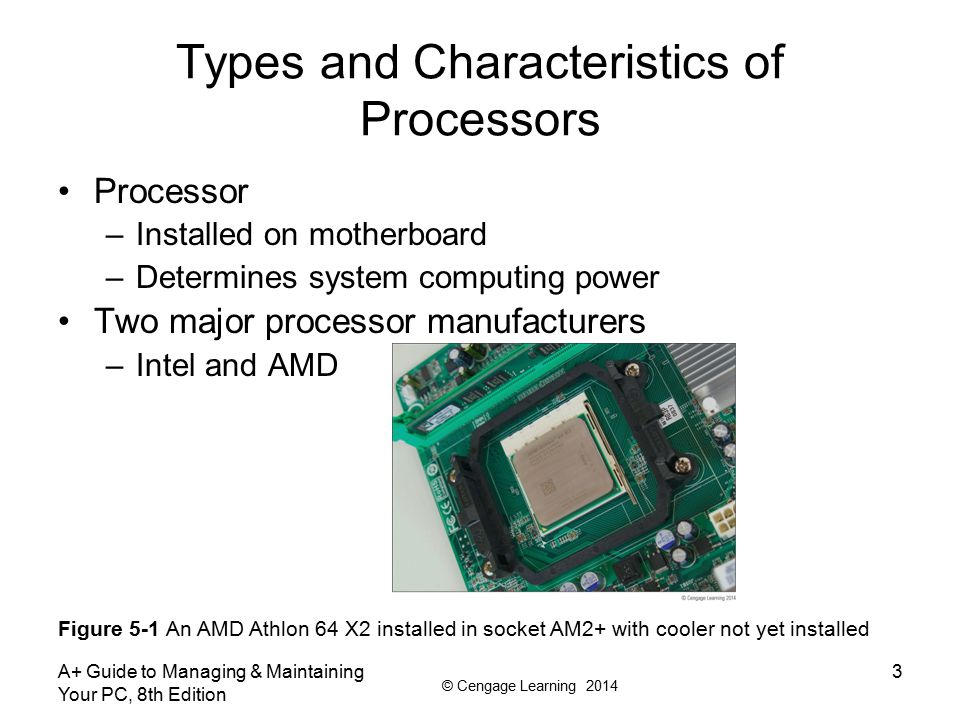 © Cengage Learning 2014 A+ Guide to Managing & Maintaining Your PC, 8th Edition 3 Types and Characteristics of Processors Processor –Installed on moth