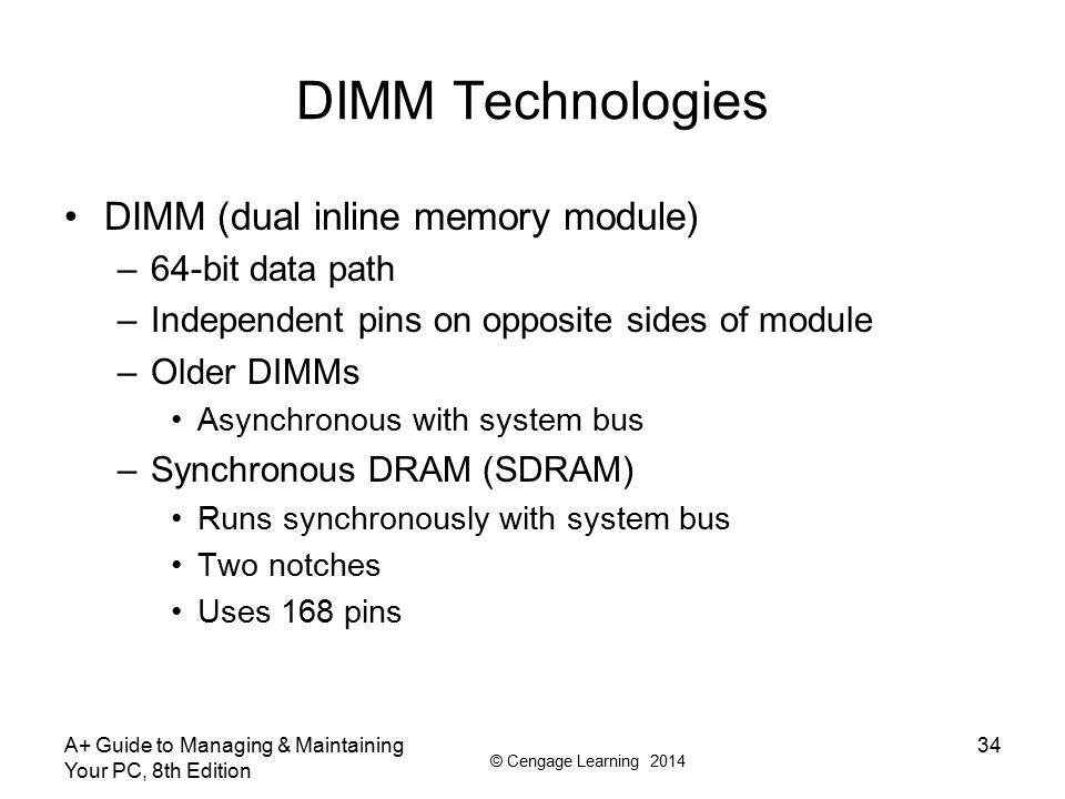 © Cengage Learning 2014 DIMM Technologies Double Data Rate SDRAM –Also called DDR SDRAM, SDRAM II, DDR Two times faster than SDRAM –DDR2 SDRAM Faster than DDR and uses less power –DDR3 SDRAM Faster than DDR2 and uses less power –DDR2 and DDR3 Use 240 pins Not compatible: use different notches A+ Guide to Managing & Maintaining Your PC, 8th Edition 35