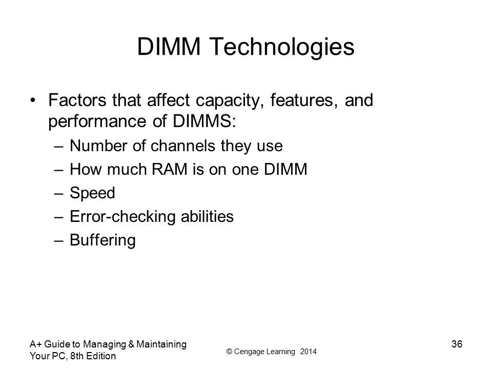 © Cengage Learning 2014 DIMM Technologies Factors that affect capacity, features, and performance of DIMMS: –Number of channels they use –How much RAM