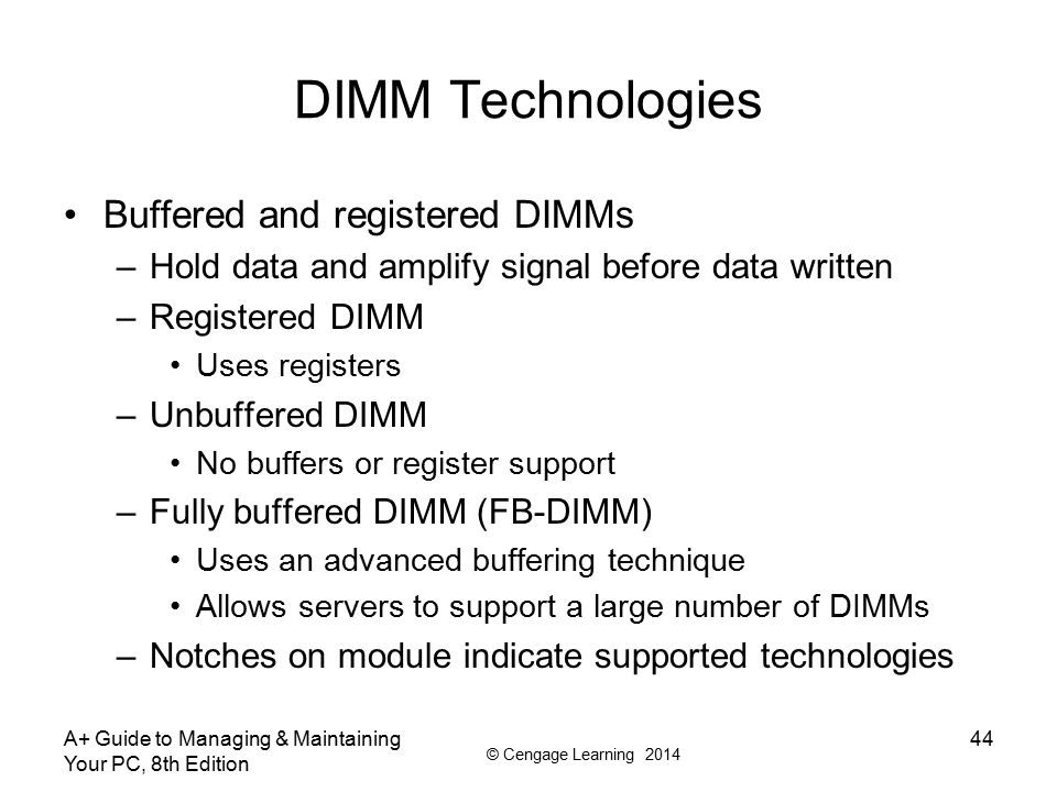 © Cengage Learning 2014 DIMM Technologies Buffered and registered DIMMs –Hold data and amplify signal before data written –Registered DIMM Uses regist