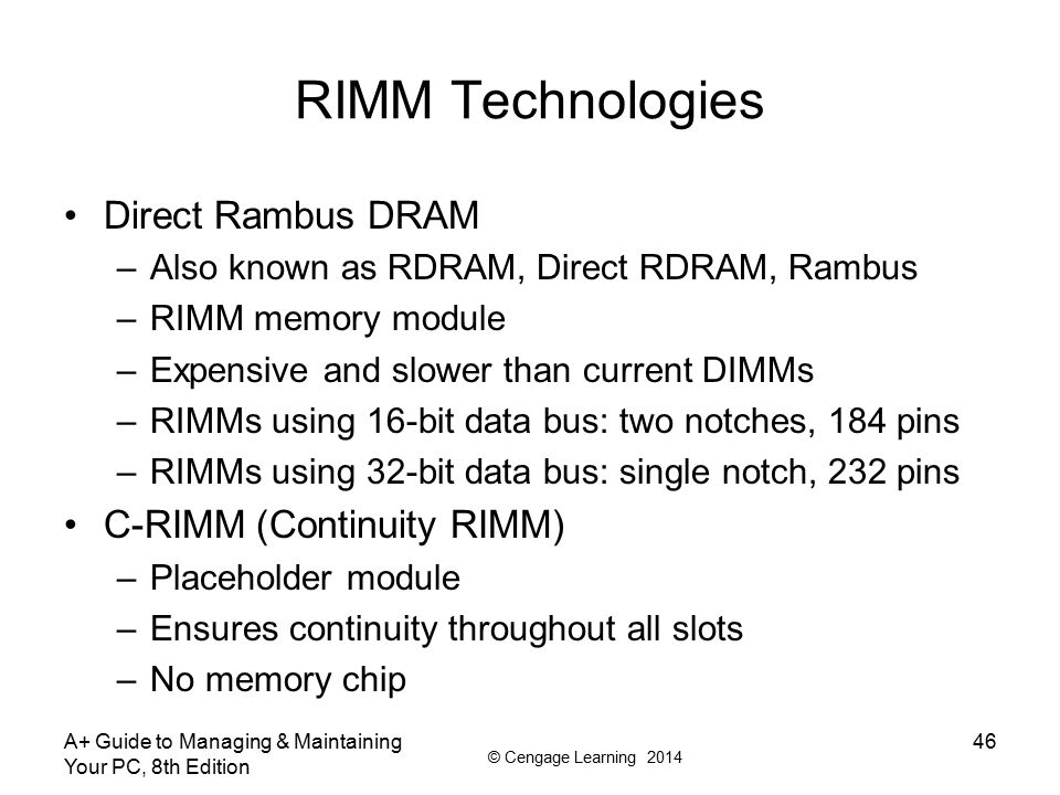 © Cengage Learning 2014 RIMM Technologies Direct Rambus DRAM –Also known as RDRAM, Direct RDRAM, Rambus –RIMM memory module –Expensive and slower than