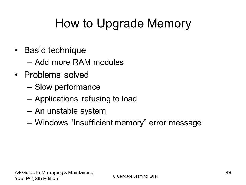 © Cengage Learning 2014 How to Upgrade Memory Questions to ask –How much RAM do I need and how much is currently installed.