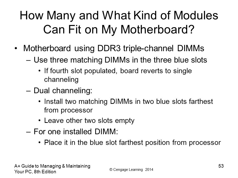 © Cengage Learning 2014 A+ Guide to Managing & Maintaining Your PC, 8th Edition 53 How Many and What Kind of Modules Can Fit on My Motherboard? Mother