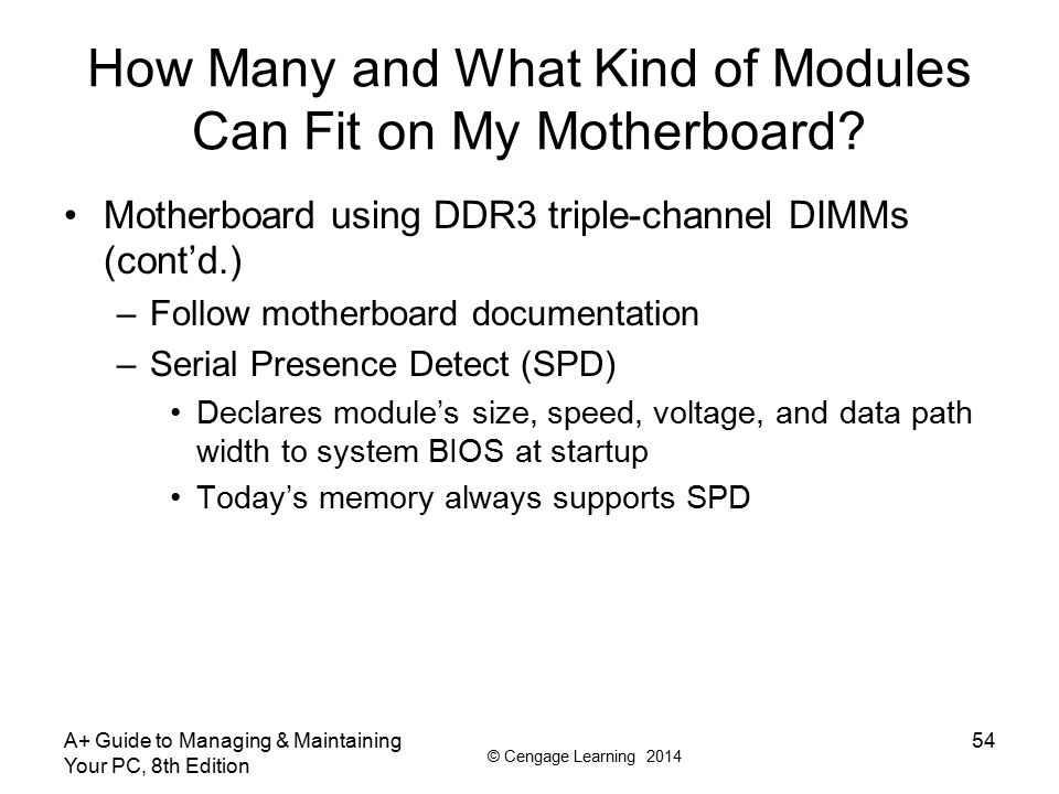 © Cengage Learning 2014 A+ Guide to Managing & Maintaining Your PC, 8th Edition 55 How Many and What Kind of Modules Can Fit on My Motherboard.