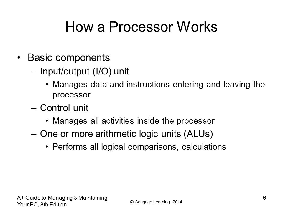 © Cengage Learning 2014 A+ Guide to Managing & Maintaining Your PC, 8th Edition 6 How a Processor Works Basic components –Input/output (I/O) unit Mana
