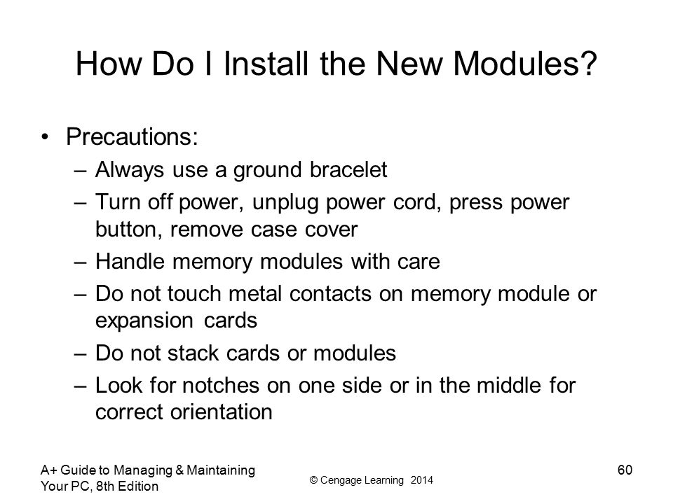 © Cengage Learning 2014 A+ Guide to Managing & Maintaining Your PC, 8th Edition 60 How Do I Install the New Modules? Precautions: –Always use a ground