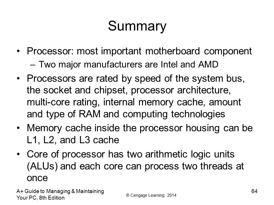 © Cengage Learning 2014 A+ Guide to Managing & Maintaining Your PC, 8th Edition 64 Summary Processor: most important motherboard component –Two major