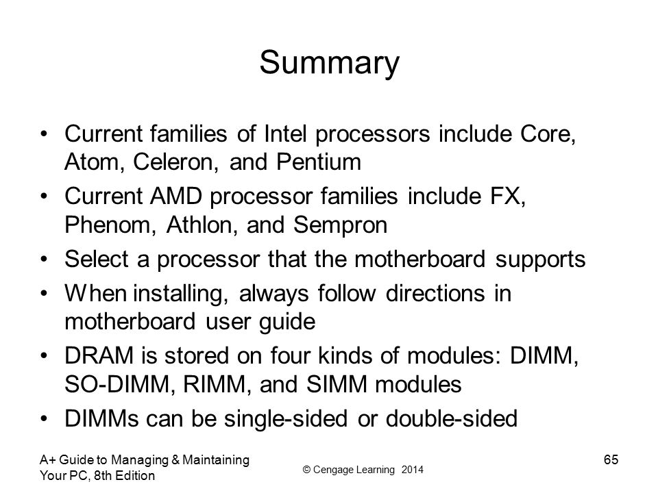© Cengage Learning 2014 Summary Current families of Intel processors include Core, Atom, Celeron, and Pentium Current AMD processor families include F