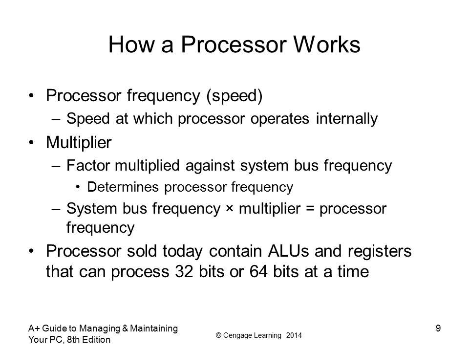 © Cengage Learning 2014 How a Processor Works Three categories of processors: –32-bit processors – known as x86 processors Can handle 32-bit instructions from OS –Hybrid processors – known as x86-64 processors Can handle a 32-bit OS or a 64-bit OS AMD produced the first one (called AMD64) –64-bit processors – known as x64 processors Require a 64-bit OS and can handle 32-bit applications only by simulating 32-bit processing A+ Guide to Managing & Maintaining Your PC, 8th Edition 10