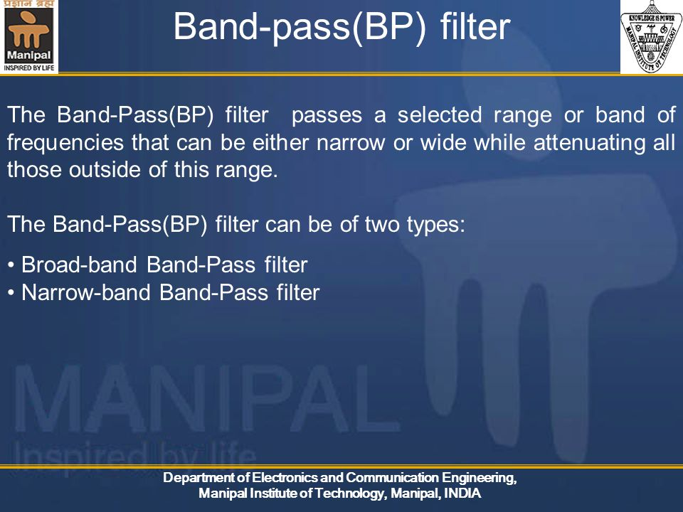 Department of Electronics and Communication Engineering, Manipal Institute of Technology, Manipal, INDIA Band-pass(BP) filter The Band-Pass(BP) filter passes a selected range or band of frequencies that can be either narrow or wide while attenuating all those outside of this range.