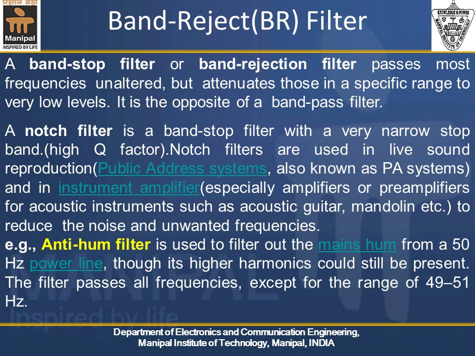 Department of Electronics and Communication Engineering, Manipal Institute of Technology, Manipal, INDIA Band-Reject(BR) Filter A band-stop filter or band-rejection filter passes most frequencies unaltered, but attenuates those in a specific range to very low levels.
