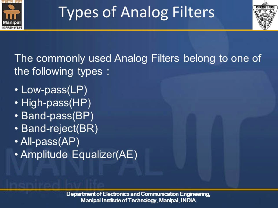Department of Electronics and Communication Engineering, Manipal Institute of Technology, Manipal, INDIA Types of Analog Filters The commonly used Analog Filters belong to one of the following types : Low-pass(LP) High-pass(HP) Band-pass(BP) Band-reject(BR) All-pass(AP) Amplitude Equalizer(AE)