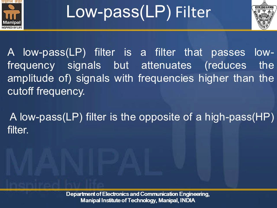 Department of Electronics and Communication Engineering, Manipal Institute of Technology, Manipal, INDIA Low-pass(LP) Filter A low-pass(LP) filter is a filter that passes low- frequency signals but attenuates (reduces the amplitude of) signals with frequencies higher than the cutoff frequency.
