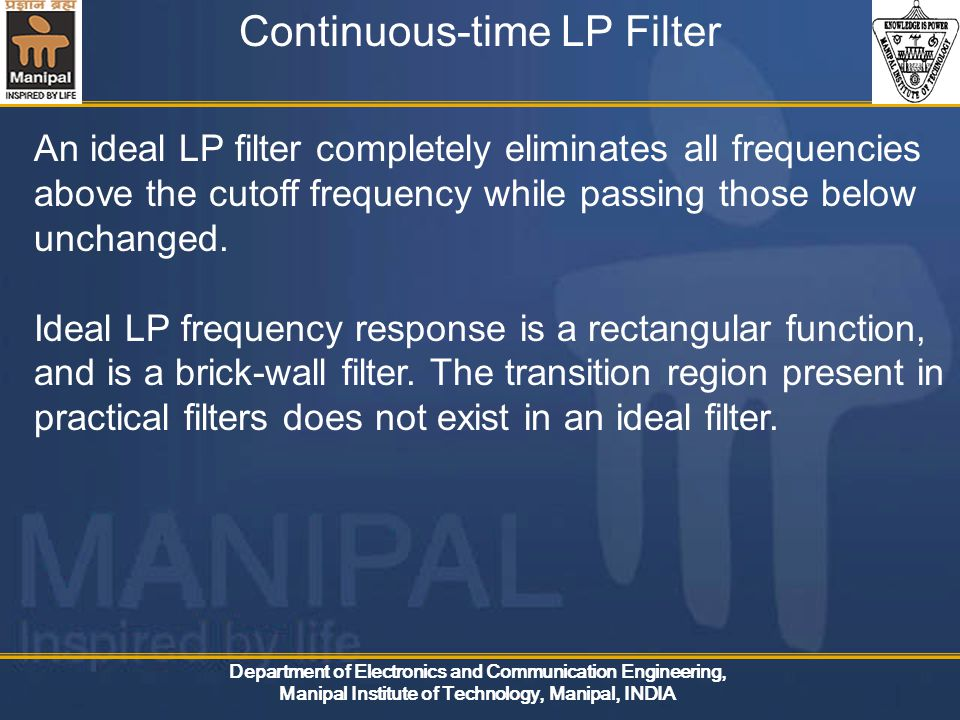 Department of Electronics and Communication Engineering, Manipal Institute of Technology, Manipal, INDIA Continuous-time LP Filter An ideal LP filter completely eliminates all frequencies above the cutoff frequency while passing those below unchanged.