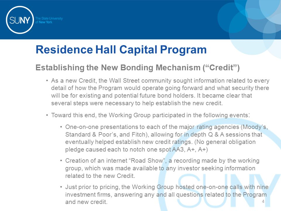 Residence Hall Capital Program Establishing the New Bonding Mechanism ( Credit ) As a new Credit, the Wall Street community sought information related to every detail of how the Program would operate going forward and what security there will be for existing and potential future bond holders.