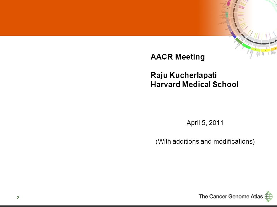 2 AACR Meeting Raju Kucherlapati Harvard Medical School April 5, 2011 (With additions and modifications)