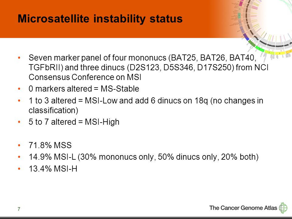 7 Microsatellite instability status Seven marker panel of four mononucs (BAT25, BAT26, BAT40, TGFbRII) and three dinucs (D2S123, D5S346, D17S250) from NCI Consensus Conference on MSI 0 markers altered = MS-Stable 1 to 3 altered = MSI-Low and add 6 dinucs on 18q (no changes in classification) 5 to 7 altered = MSI-High 71.8% MSS 14.9% MSI-L (30% mononucs only, 50% dinucs only, 20% both) 13.4% MSI-H