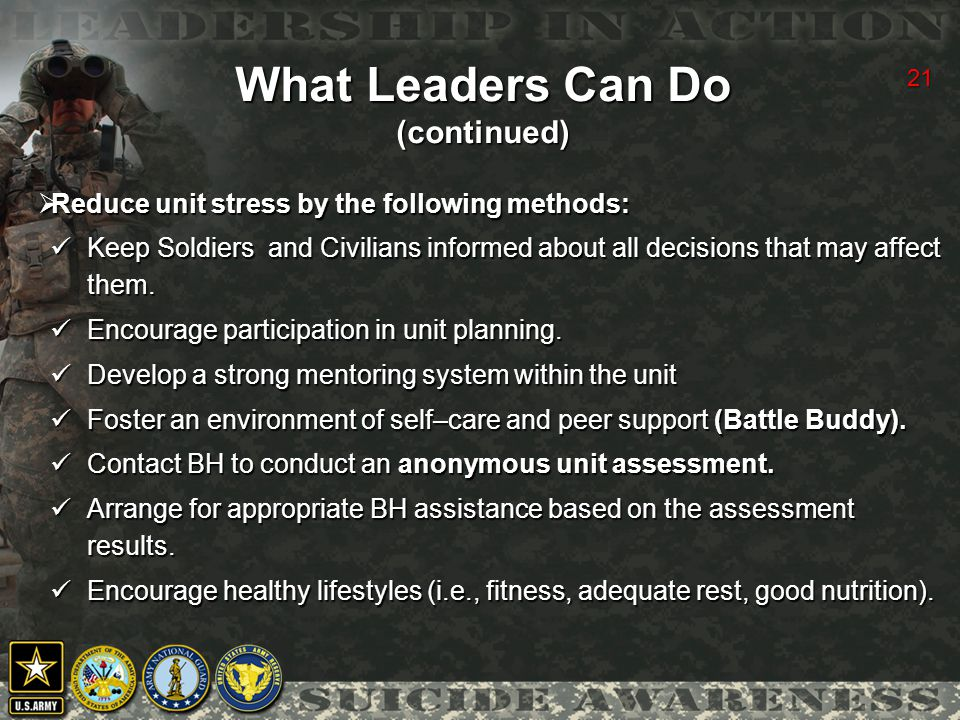 21 What Leaders Can Do (continued)  Reduce unit stress by the following methods: Keep Soldiers and Civilians informed about all decisions that may affect them.