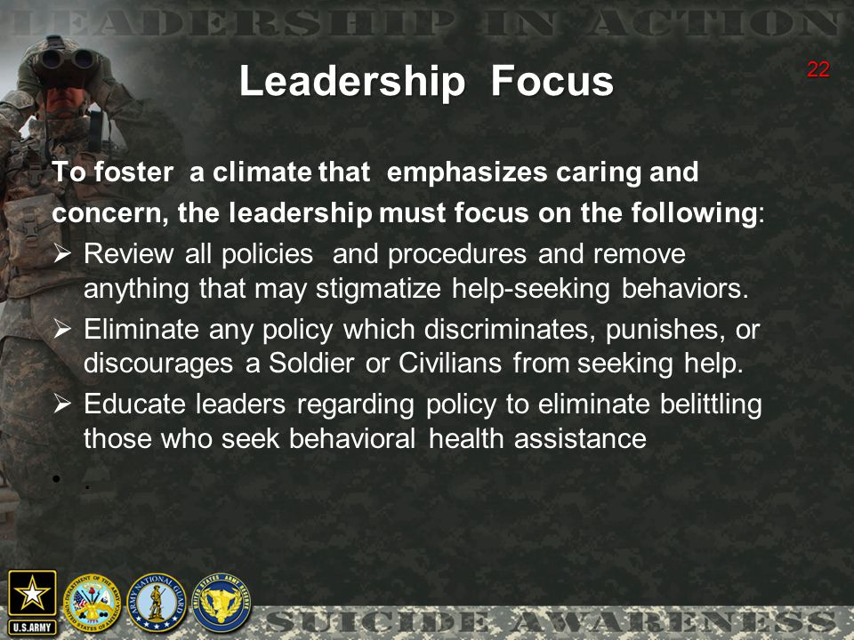 22 Leadership Focus To foster a climate that emphasizes caring and concern, the leadership must focus on the following:  Review all policies and procedures and remove anything that may stigmatize help-seeking behaviors.