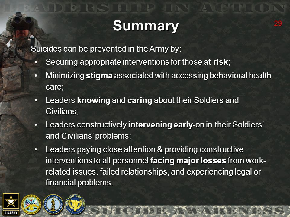 29 Suicides can be prevented in the Army by: Securing appropriate interventions for those at risk;Securing appropriate interventions for those at risk; Minimizing stigma associated with accessing behavioral health care;Minimizing stigma associated with accessing behavioral health care; Leaders knowing and caring about their Soldiers and Civilians;Leaders knowing and caring about their Soldiers and Civilians; Leaders constructively intervening early-on in their Soldiers' and Civilians' problems;Leaders constructively intervening early-on in their Soldiers' and Civilians' problems; Leaders paying close attention & providing constructive interventions to all personnel facing major losses from work- related issues, failed relationships, and experiencing legal or financial problems.Leaders paying close attention & providing constructive interventions to all personnel facing major losses from work- related issues, failed relationships, and experiencing legal or financial problems.