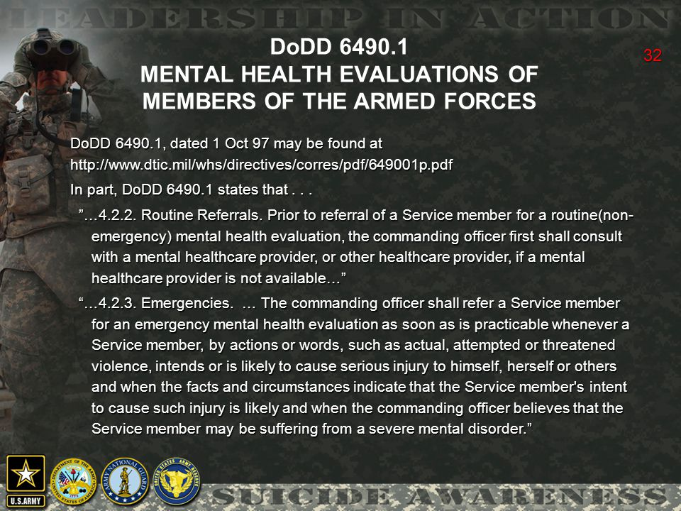 32 DoDD 6490.1 MENTAL HEALTH EVALUATIONS OF MEMBERS OF THE ARMED FORCES DoDD 6490.1, dated 1 Oct 97 may be found at http://www.dtic.mil/whs/directives/corres/pdf/649001p.pdf In part, DoDD 6490.1 states that...