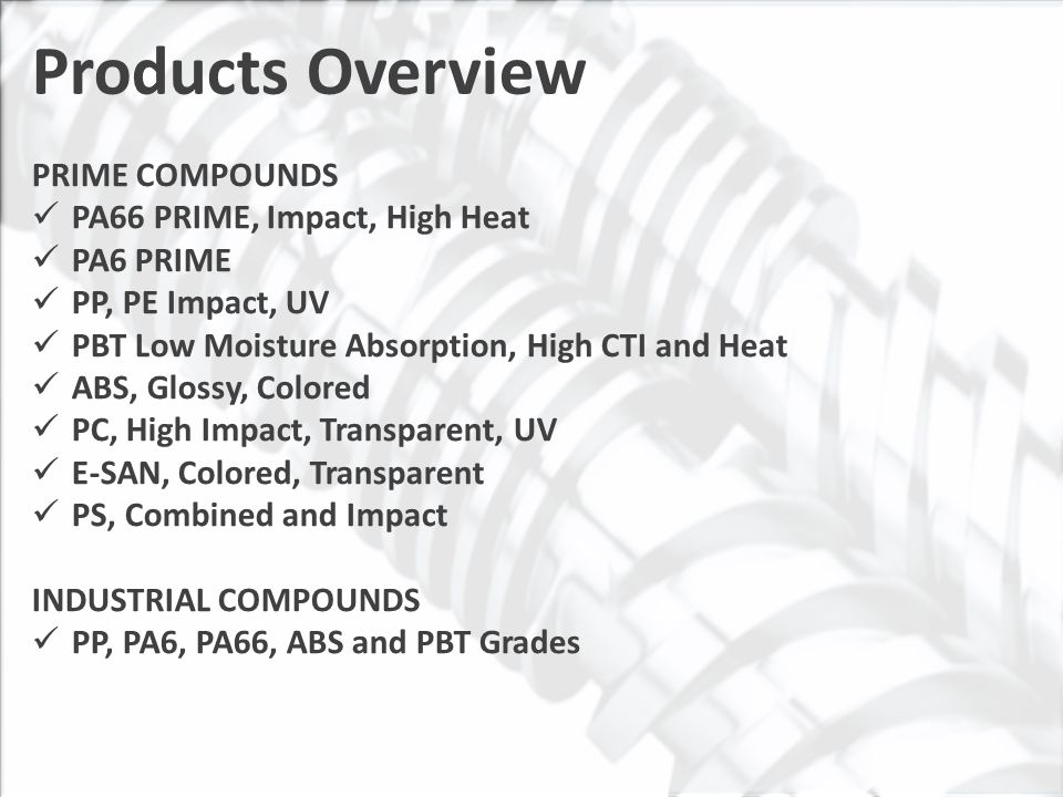 Products Overview PRIME COMPOUNDS PA66 PRIME, Impact, High Heat PA6 PRIME PP, PE Impact, UV PBT Low Moisture Absorption, High CTI and Heat ABS, Glossy, Colored PC, High Impact, Transparent, UV E-SAN, Colored, Transparent PS, Combined and Impact INDUSTRIAL COMPOUNDS PP, PA6, PA66, ABS and PBT Grades