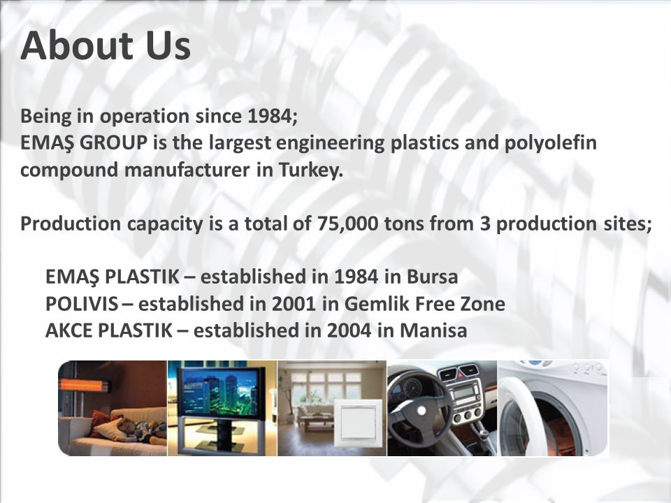 About Us The engineering plastics manufactured in EMAŞ GROUP production sites are widely used in industries such as; Automotive, White and Brown Home Appliances, Electrical/Electronic Equipments, Construction, Small Appliances and Garden Equipment.