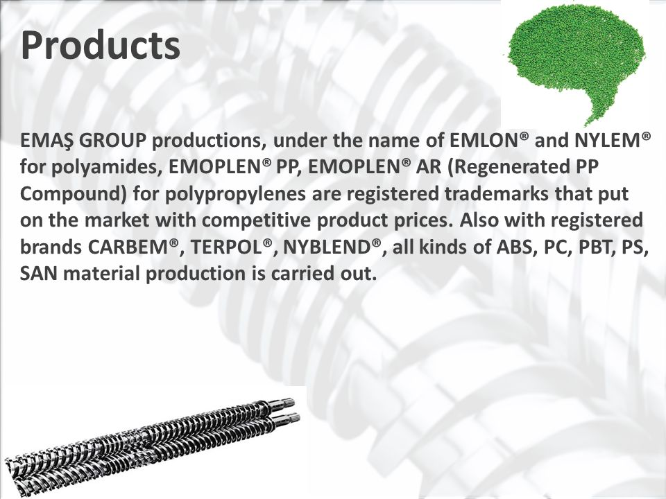 Products EMAŞ GROUP productions, under the name of EMLON® and NYLEM® for polyamides, EMOPLEN® PP, EMOPLEN® AR (Regenerated PP Compound) for polypropylenes are registered trademarks that put on the market with competitive product prices.